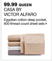 99.99 queen Casa by Victor Alfaro Egyptian cotton deep pocket, 800-thread count sheet sets   Bonus Buys available while supplies last. Priced so low, additional discounts do not apply.