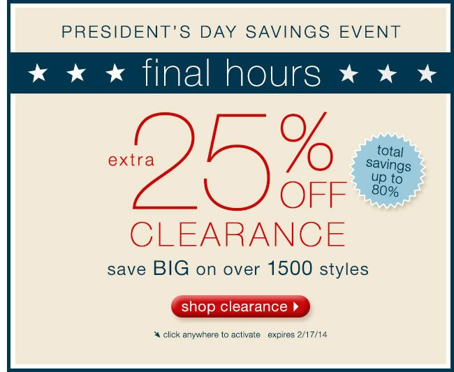 FINAL HOURS President's Day Savings Event: Extra 25% Off Clearance. Save BIG On Over 1500 Styles.