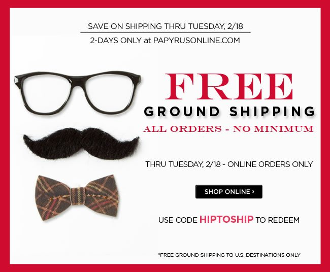 Online Only: 					FREE Ground Shipping* on all orders - no minimum 					Thru Tuesday, 2/18 					Use code HIPTOSHIP to redeem 					*Free ground shipping to U.S destinations only. 					Shop online at www.papyrusonline.com