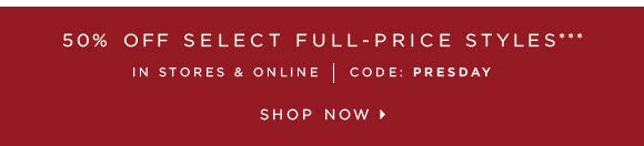 50% OFF SELECT FULL–PRICE STYLES*** IN STORES & ONLINE | CODE: PRESDAY  SHOP NOW