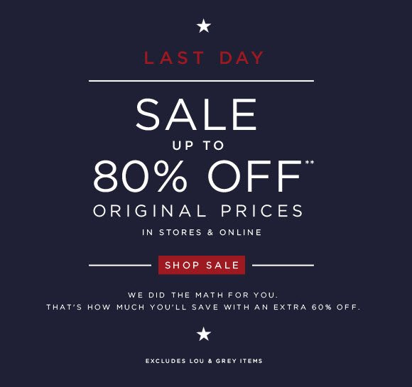 LAST DAY SALE UP TO 80% OFF** ORIGINAL PRICES  IN STORES & ONLINE  SHOP SALE                            WE DID THE MATH FOR YOU.                           THAT'S HOW MUCH YOU'LL SAVE WITH AN EXTRA 60% OFF.  EXCLUDES LOU & GREY ITEMS