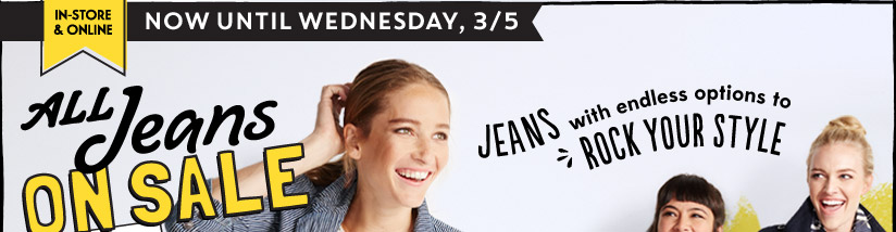 IN-STORE & ONLINE | NOW UNTIL WEDNESDAY, 3/5 | ALL Jeans ON SALE | JEANS with endless options to ROCK YOUR STYLE