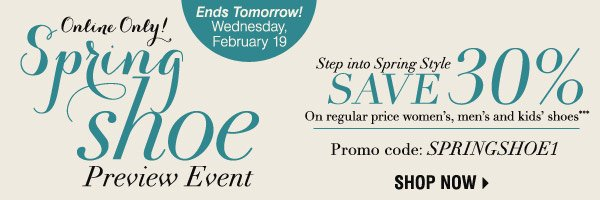 Online Only  Spring Shoe Preview Event Ends Tomorrow! Wednesday, February 19  Step into Spring Style  Save 30%  On regular price women's, men's and kids' shoes from your favorite brands*** Promo code: SPRINGSHOE1