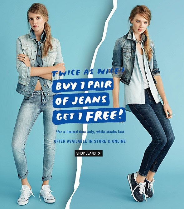 Twice As Nice! Buy 1 pair of jeans get 1 free! *for a limited time only, while stocks last. Shop Jeans >