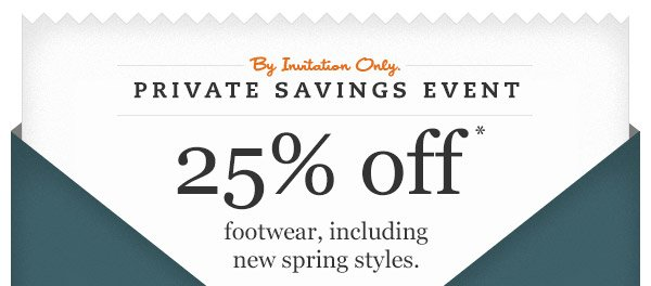 By invitation only. Private Savings Event. 25% OFF footwear, including new spring styles.*
