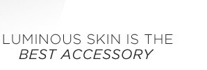 LUMINOUS SKIN IS THE BEST ACCESSORY