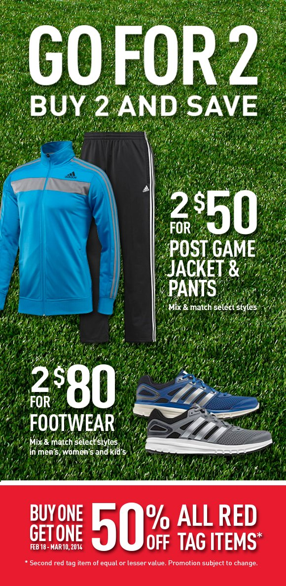Go for 2. Buy 2 and Save. 2 for $50 Post Game Jacket & Pants. Mix & match select styles. 2 for $80 Footwear. Mix & match select styles in men's, women's and kid's. Buy One Get One 50% Off All Red Tag Items.* Feb. 18-Mar 10, 2014. *Second red tag item of equal or lesser value. Promotion subject to change.