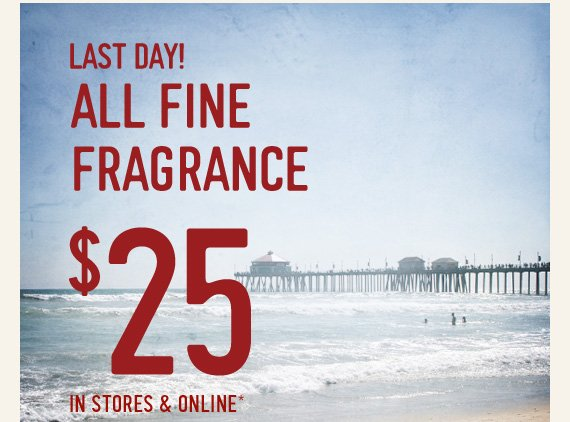 LAST DAY! ALL FINE FRAGRANCE $25 IN STORES & ONLINE*