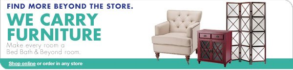 FIND MORE BEYOND THE STORE. WE CARRY FURNITURE Make every room a Bed Bath & Beyond room. Shop online or order in any store