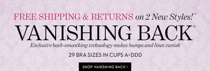 FREE Shipping & Returns on 2 New  Styles!** VANISHING BACK.  Exclusive back-smoothing technology makes  bumps and lines vanish.  29 Bra Sizes In Cups A-DD.  SHOP VANISHING  BACK