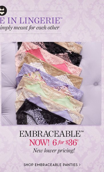 Embraceable NOW! 6 for $36†. New  Lower Pricing!  SHOP EMBRACEABLE PANTIES