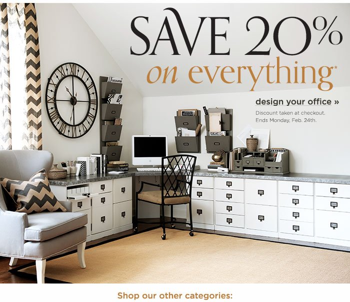 Save 20% on everything. Discount taken at checkout. Ends Monday, Feb. 24th. Design your office