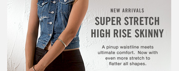 NEW ARRIVALS SUPER STRETCH HIGH RISE SKINNY A pinup waistline meets ultimate comfort. Now with even more stretch to flatter all shapes.