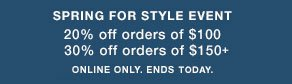 SPRING FOR STYLE EVENT 20% off orders of $100 30% off orders of $150+ ONLINE ONLY. ENDS TODAY.