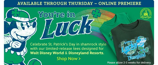 Available through Thursday - Online Premiere You're in LUCK Celebrate St. Patrick's Day in shamrock style with our limited-release tees designed for Walt Disney World & Disneyland Resorts Please allow 2-3 weeks for delivery | Shop Now