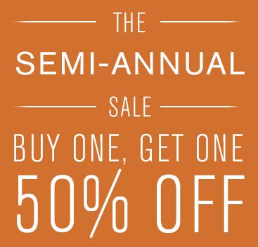THE SEMI-ANNUAL SALE - BUY ONE, GET ONE 50% OFF
