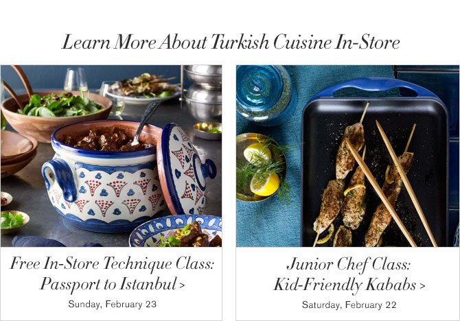 Learn More About Turkish Cuisine In-Store - Free In-Store Technique Class: Passport to Istanbul - Sunday, February 23 - Junior Chef Class: Kid-Friendly Kababs - Saturday, February 22