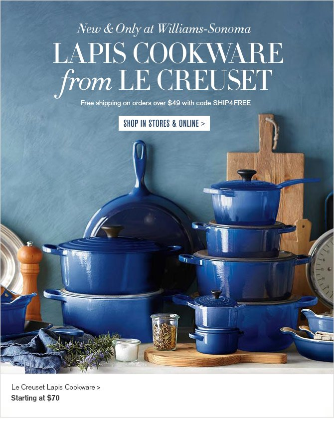 New & Only at Williams-Sonoma - LAPIS COOKWARE from LE CREUSET - Free shipping on orders over $49 with code SHIP4FREE - SHOP IN STORES & ONLINE