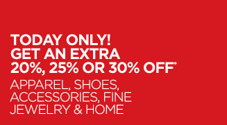 TODAY ONLY! GET AN EXTRA 20%, 25% OR 30% OFF* APPAREL, SHOES, ACCESSORIES, FINE JEWELRY & HOME