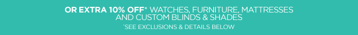 OR EXTRA 10% OFF* WATCHES, FURNITURE, MATTRESSES AND CUSTOM BLINDS & SHADES | *SEE EXCLUSIONS & DETAILS BELOW