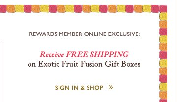 REWARDS MEMBER ONLINE EXCLUSIVE: Receive FREE SHIPPING on Exotic Fruit Fusion Gift Boxes | SIGN IN & SHOP »