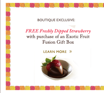 BOUTIQUE EXCLUSIVE: FREE Freshly Dipped Strawberry with purchase of an Exotic Fruit Fusion Gift Box | LEARN MORE »