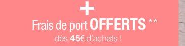 Frais de port offerts** dès 45 euros d'achats !