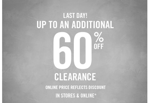 LAST DAY! UP  TO ADDITIONAL 60% OFF CLEARANCE IN STORES & ONLINE*