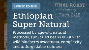 LIMITED EDITION -- Ethiopian Super Natural -- FINAL ROAST -- Order by Tues. 2/18 -- Processed by age-old natural methods, sun-dried beans burst with wild blueberry sweetness, complexity and unforgettable richness.