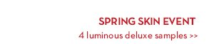 SPRING SKIN EVENT. 4 luminous deluxe samples.