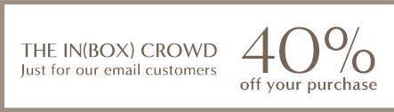 THE IN(BOX) CROWD Just for our email customers | 40% off your purchase