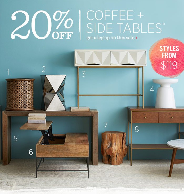 20% Off Coffee + Side Tables* Get a leg up on this sale.