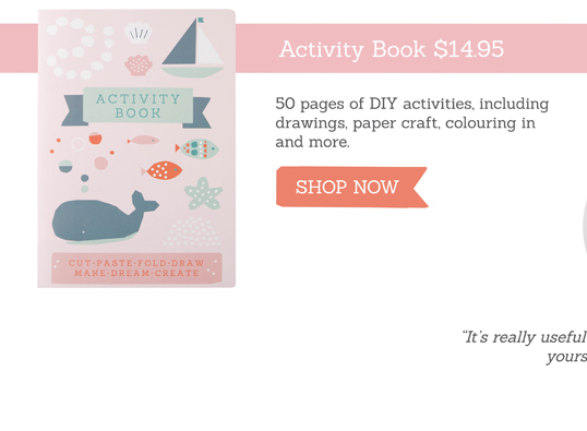 Activity Book. 50 pages of DIY activities, including drawings, paper craft, colouring in and more. SHOP NOW >>