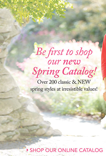 Be first to shop our new Spring Catalog! Over 200 classic & NEW spring styles at irresistible values!SHOP OUR ONLINE CATALOG