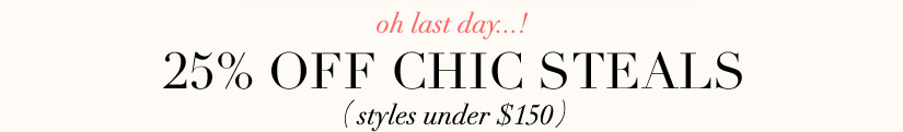 oh last day...! 25% OFF CHIC STEALS