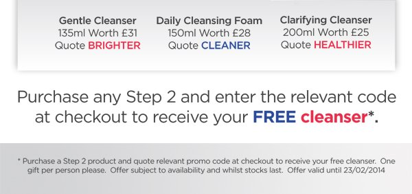 Purchase any Step 2 and enter the relevant code at checkout to receive your FREE cleanser.