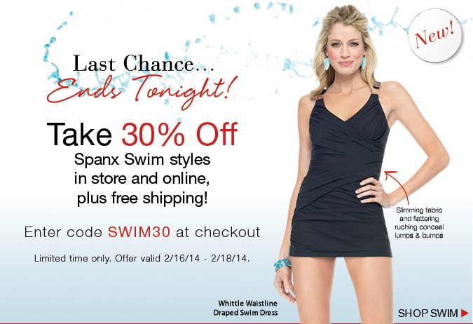 Last Chance…Ends Tonight! Take 30% Off Spanx Swim styles in store and online, plus free shipping. Enter code SWIM30 at checkout. Shop Swim!