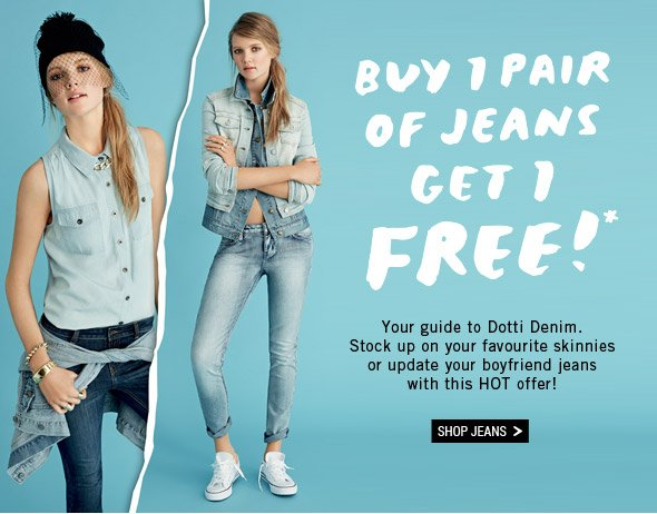 Buy 1 Pair Of Jeans Get 1 Free!*  Your guide to Dotti Denim. Stock up on your favourite skinnies or update your boyfriend jeans with this HOT offer! Shop Jeans.