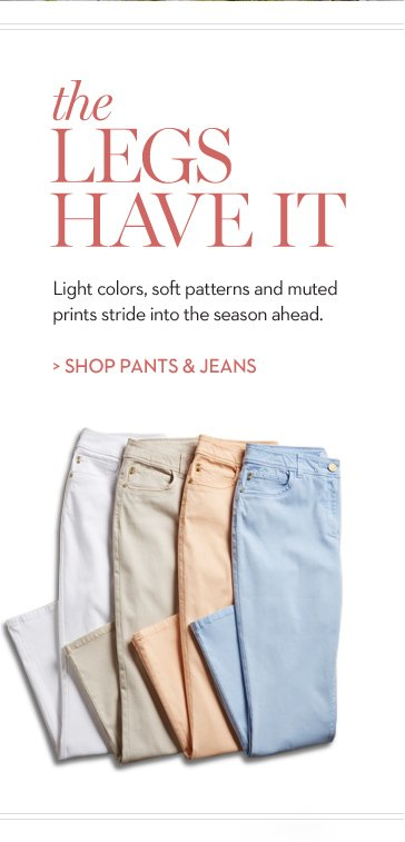 The LEGS Have It.  Light colors, soft patterns and muted prints stride into the season ahead.  » SHOP PANTS & JEANS