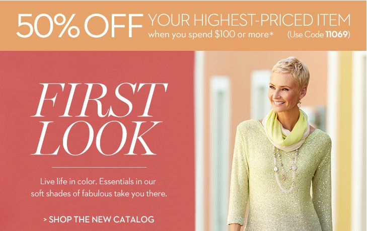 FIRST LOOK. Live life in color. Essentials in our soft shades of fabulous take you there. Enjoy 50% OFF your highest-priced item when you spend $100 or more* (Use Code 11069).  » SHOP THE NEW CATALOG