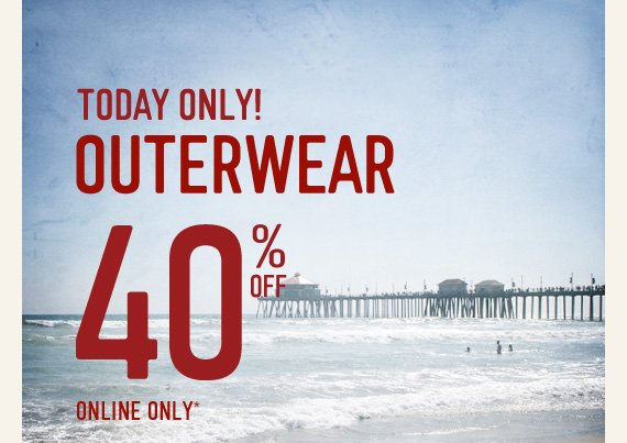 TODAY ONLY! OUTERWEAR 40% OFF ONLINE ONLY*