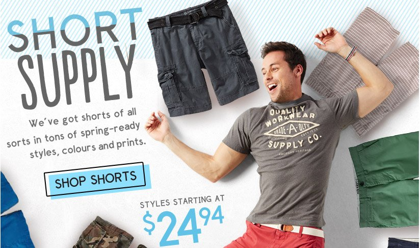 SHORT SUPPLY | We've got shorts of all sorts in tons of spring-ready styles, colours and prints. | STYLES STARTING AT $24.94 | SHOP SHORTS