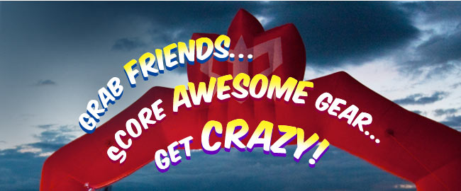 Grab Friends…Score Awesome Gear…Get Crazy!