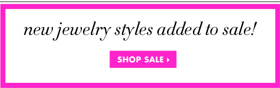 NEW JEWELRY STYLES ADDED TO SALE!