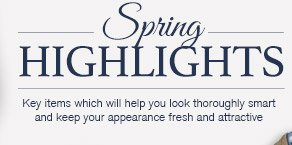 Spring Highlights Key items which will help you look thoroughly smart and keep your appearance fresh and attractive