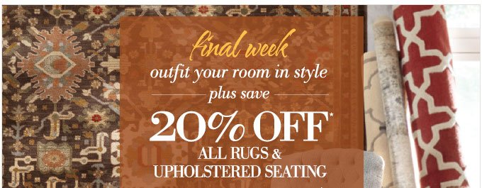 final week | outfit your room in style | plus save 20% OFF* ALL RUGS & UPHOLSTERED SEATING