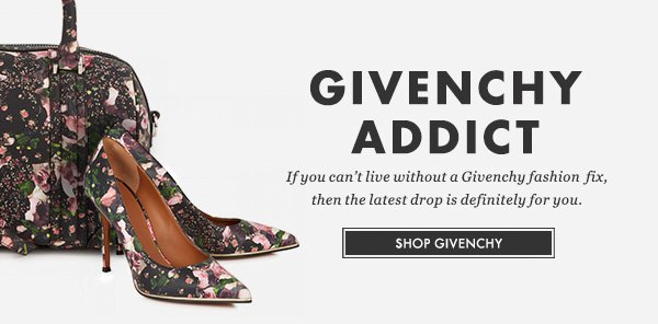 GIVENCHY ADDICT - If you can't live without a Givenchy fashion fix, then the latest drop is definitely for you. SHOP GIVENCHY