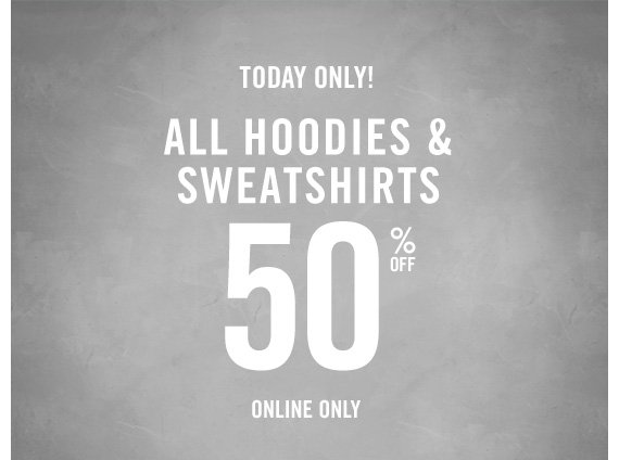 TODAY ONLY! ALL HOODIES & SWEATSHIRTS 50% OFF ONLINE ONLY