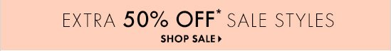 EXTRA 50% OFF* SALE STYLES  SHOP SALE