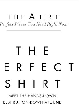 The A-List Perfect Pieces You Need Right Now   THE PERFECT SHIRT Meet the hands-down, best  button-down around.
